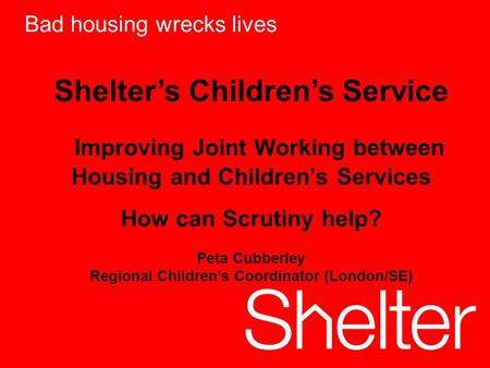 1 Bad housing wrecks lives Shelters Childrens Service Improving Joint Working between Housing and Childrens Services How can Scrutiny help? Peta Cubberley.