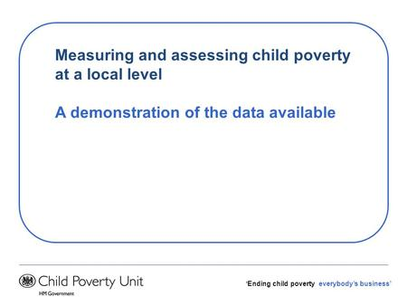 Ending child poverty everybodys business Measuring and assessing child poverty at a local level A demonstration of the data available.