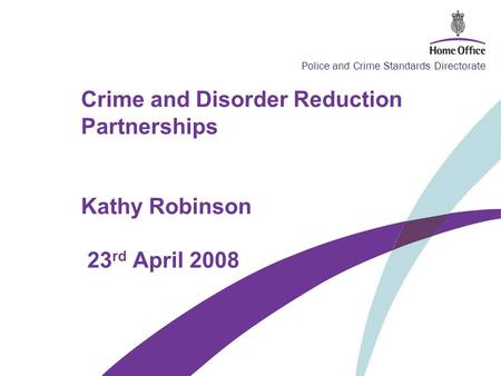 Police and Crime Standards Directorate Crime and Disorder Reduction Partnerships Kathy Robinson 23 rd April 2008.