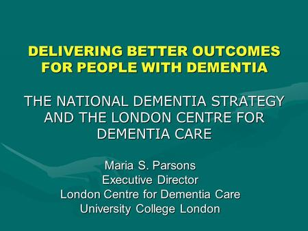 DELIVERING BETTER OUTCOMES FOR PEOPLE WITH DEMENTIA THE NATIONAL DEMENTIA STRATEGY AND THE LONDON CENTRE FOR DEMENTIA CARE Maria S. Parsons Executive Director.