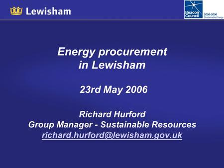 Energy procurement in Lewisham 23rd May 2006 Richard Hurford Group Manager - Sustainable Resources