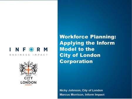 Workforce Planning: Applying the Inform Model to the City of London Corporation Nicky Johnson, City of London Marcus Morrison, Inform Impact.