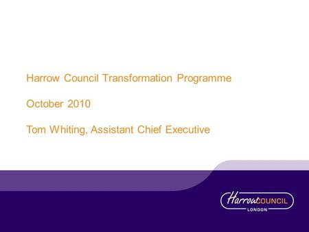 Harrow Council Transformation Programme October 2010 Tom Whiting, Assistant Chief Executive.