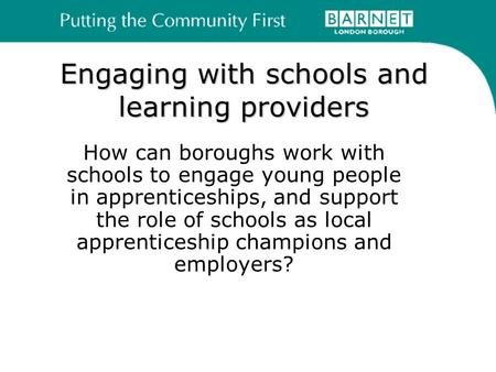 Engaging with schools and learning providers How can boroughs work with schools to engage young people in apprenticeships, and support the role of schools.