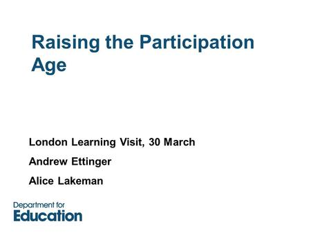 Raising the Participation Age London Learning Visit, 30 March Andrew Ettinger Alice Lakeman.
