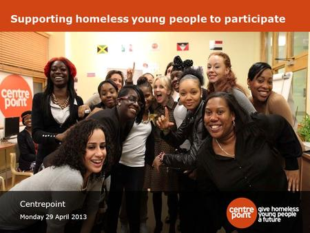 Supporting homeless young people to participate Centrepoint Monday 29 April 2013.