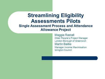 Streamlining Eligibility Assessments Pilots Single Assessment Process and Attendance Allowance Project Maggie Rastall Older Peoples Project Manager London.