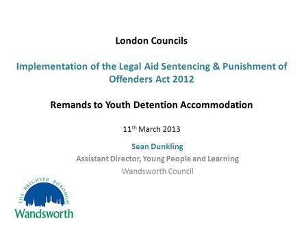 London Councils Implementation of the Legal Aid Sentencing & Punishment of Offenders Act 2012 Remands to Youth Detention Accommodation 11 th March 2013.