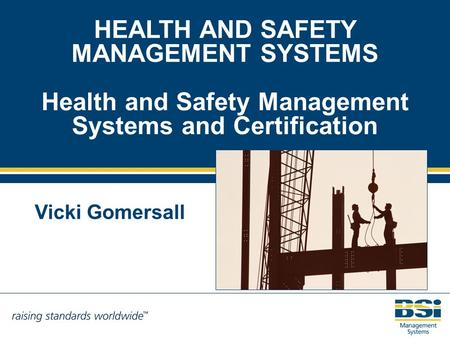 HEALTH AND SAFETY MANAGEMENT SYSTEMS Health and Safety Management Systems and Certification Vicki Gomersall.