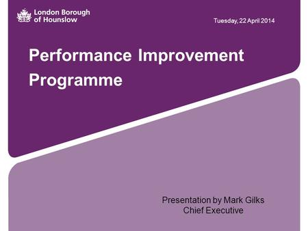 Performance Improvement Programme Tuesday, 22 April 2014 Presentation by Mark Gilks Chief Executive.