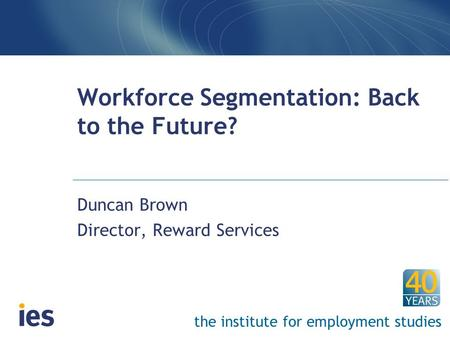 The institute for employment studies Workforce Segmentation: Back to the Future? Duncan Brown Director, Reward Services.