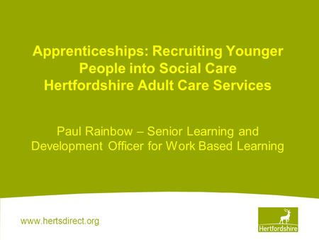 Www.hertsdirect.org Apprenticeships: Recruiting Younger People into Social Care Hertfordshire Adult Care Services Paul Rainbow – Senior Learning and Development.