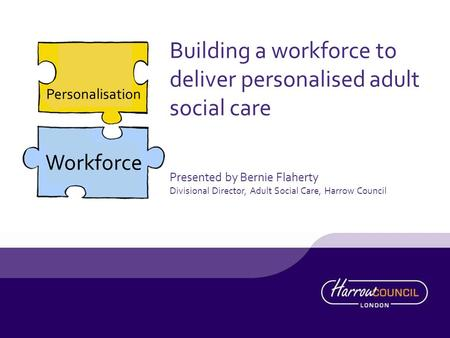 Personalisation Workforce Building a workforce to deliver personalised adult social care Presented by Bernie Flaherty Divisional Director, Adult Social.