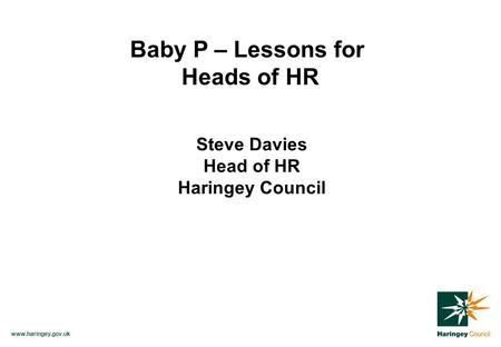 Www.haringey.gov.uk Baby P – Lessons for Heads of HR Steve Davies Head of HR Haringey Council.