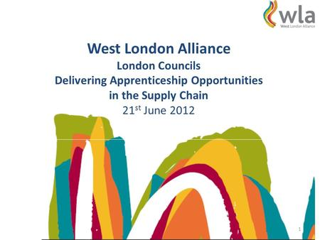 West London Alliance London Councils Delivering Apprenticeship Opportunities in the Supply Chain 21 st June 2012 1.