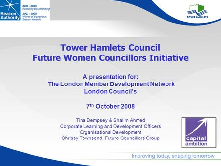 Tower Hamlets Council Future Women Councillors Initiative A presentation for: The London Member Development Network London Councils 7 th October 2008 Tina.