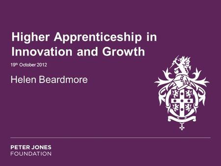 Higher Apprenticeship in Innovation and Growth 19 th October 2012 Helen Beardmore.