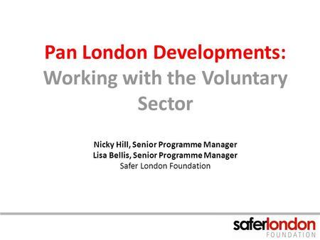 Pan London Developments: Working with the Voluntary Sector Nicky Hill, Senior Programme Manager Lisa Bellis, Senior Programme Manager Safer London Foundation.