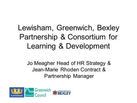 Lewisham, Greenwich, Bexley Partnership & Consortium for Learning & Development Jo Meagher Head of HR Strategy & Jean-Marie Rhoden Contract & Partnership.