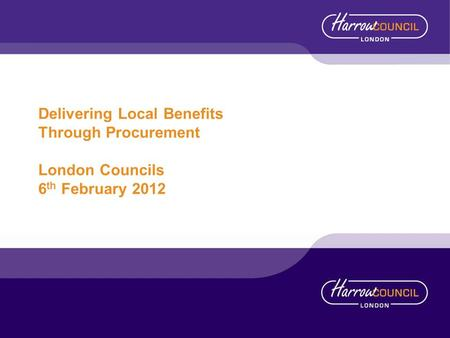 Delivering Local Benefits Through Procurement London Councils 6 th February 2012.