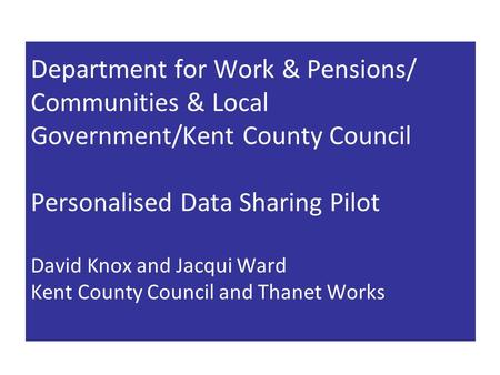 Department for Work & Pensions/ Communities & Local Government/Kent County Council Personalised Data Sharing Pilot David Knox and Jacqui Ward Kent County.