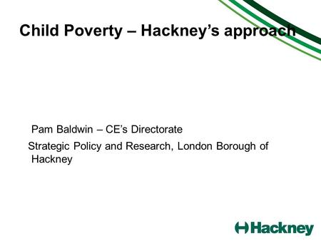 Child Poverty – Hackneys approach Pam Baldwin – CEs Directorate Strategic Policy and Research, London Borough of Hackney.