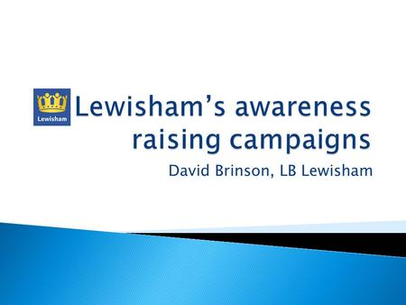 David Brinson, LB Lewisham. Lewisham is an inner London Borough Households 117,500 Population is 265,500 Unitary Authority Weekly Refuse & Recycling Service.