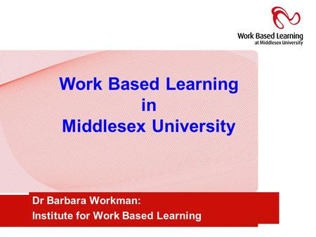 Work Based Learning in Middlesex University Dr Barbara Workman: Institute for Work Based Learning.
