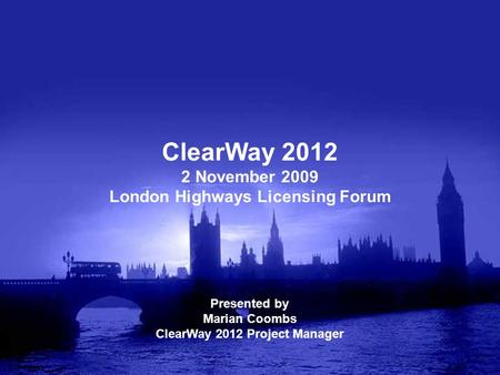 ClearWay 2012 2 November 2009 London Highways Licensing Forum Presented by Marian Coombs ClearWay 2012 Project Manager.