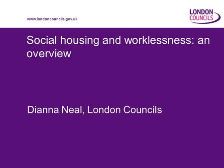 Www.londoncouncils.gov.uk Social housing and worklessness: an overview Dianna Neal, London Councils.