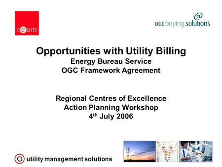 Utility management solutions Opportunities with Utility Billing Energy Bureau Service OGC Framework Agreement Regional Centres of Excellence Action Planning.