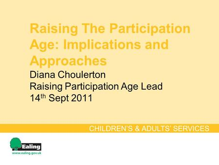 Raising The Participation Age: Implications and Approaches Diana Choulerton Raising Participation Age Lead 14 th Sept 2011 CHILDRENS & ADULTS SERVICES.
