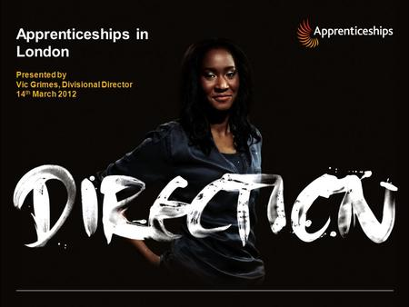 Apprenticeships in London Presented by Vic Grimes, Divisional Director 14 th March 2012.