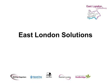 East London Solutions. Our purpose Re-shape services to customer needs Deliver greater efficiencies Better use of capacity and skills Improve capability.