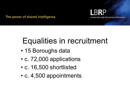 Equalities in recruitment 15 Boroughs data c. 72,000 applications c. 16,500 shortlisted c. 4,500 appointments.