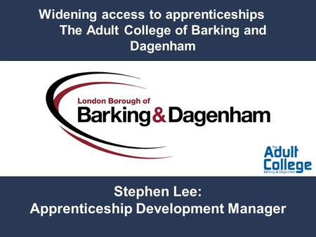 Widening access to apprenticeships The Adult College of Barking and Dagenham Stephen Lee: Apprenticeship Development Manager.