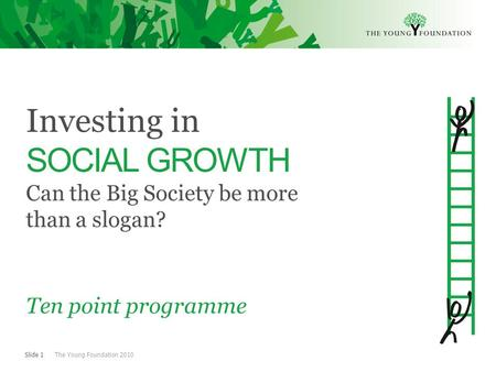 Slide 1 The Young Foundation 2010 Investing in SOCIAL GROWTH Can the Big Society be more than a slogan? Ten point programme.