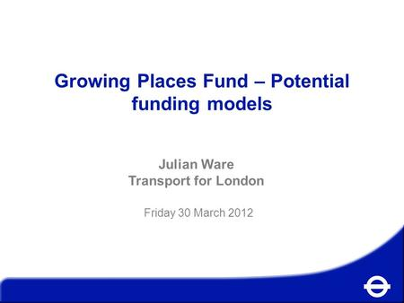 Growing Places Fund – Potential funding models Julian Ware Transport for London Friday 30 March 2012.