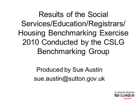 Results of the Social Services/Education/Registrars/ Housing Benchmarking Exercise 2010 Conducted by the CSLG Benchmarking Group Produced by Sue Austin.