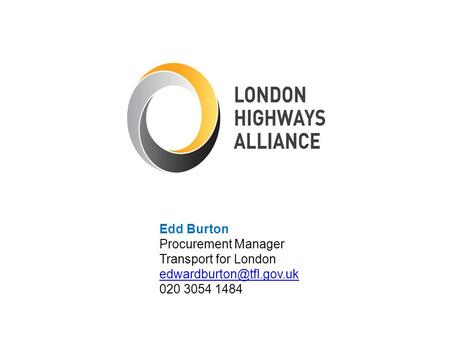 Edd Burton Procurement Manager Transport for London edwardburton@tfl.gov.uk 020 3054 1484.