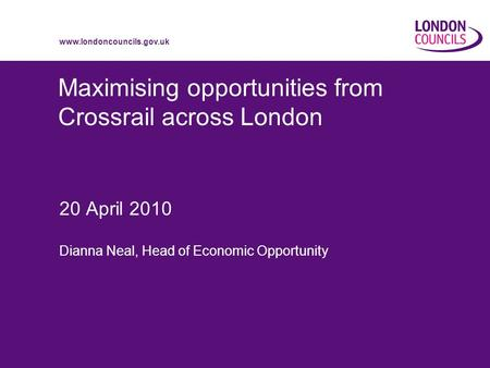 Www.londoncouncils.gov.uk Maximising opportunities from Crossrail across London 20 April 2010 Dianna Neal, Head of Economic Opportunity.