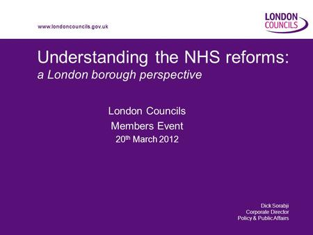 Www.londoncouncils.gov.uk Understanding the NHS reforms: a London borough perspective London Councils Members Event 20 th March 2012 Dick Sorabji Corporate.