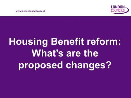 Www.londoncouncils.gov.uk Housing Benefit reform: Whats are the proposed changes?