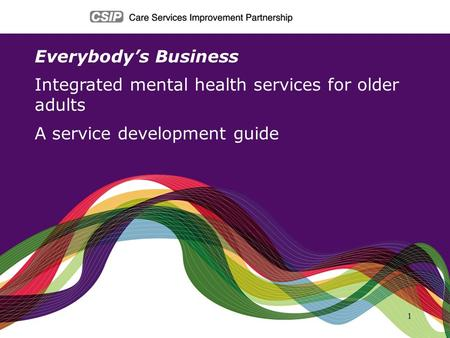 1 Everybodys Business Integrated mental health services for older adults A service development guide.