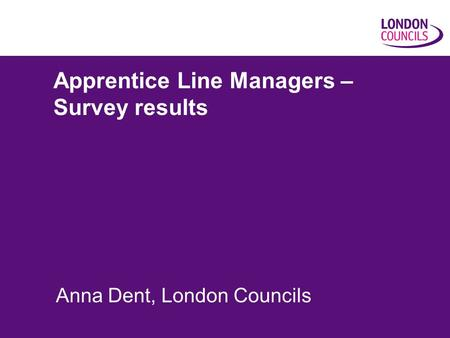 Apprentice Line Managers – Survey results Anna Dent, London Councils.