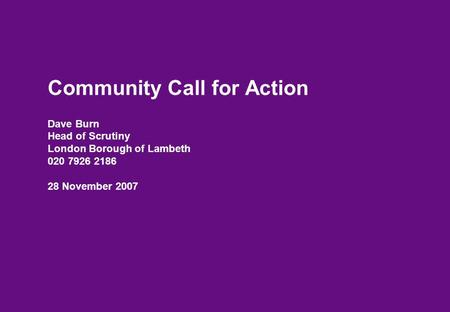 Community Call for Action Dave Burn Head of Scrutiny London Borough of Lambeth 020 7926 2186 28 November 2007.
