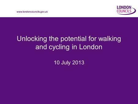 Www.londoncouncils.gov.uk Unlocking the potential for walking and cycling in London 10 July 2013.