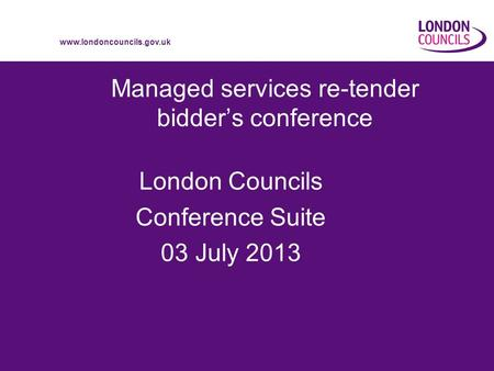 Www.londoncouncils.gov.uk Managed services re-tender bidders conference London Councils Conference Suite 03 July 2013.