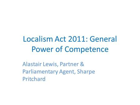 Localism Act 2011: General Power of Competence Alastair Lewis, Partner & Parliamentary Agent, Sharpe Pritchard.