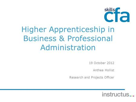 Higher Apprenticeship in Business & Professional Administration 19 October 2012 Anthea Hollist Research and Projects Officer.